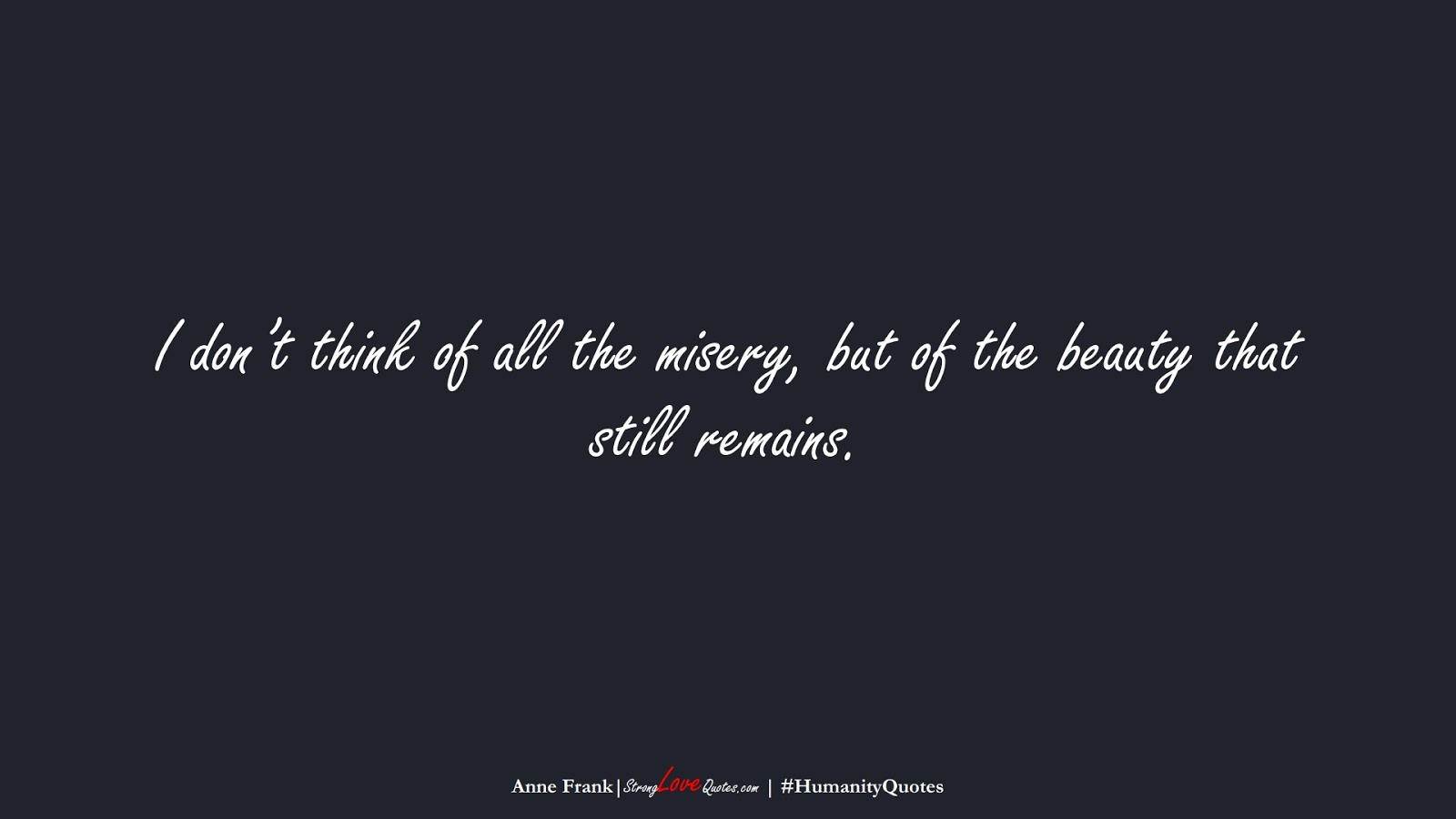 I don't think of all the misery, but of the beauty that still remains. (Anne Frank);  #HumanityQuotes
