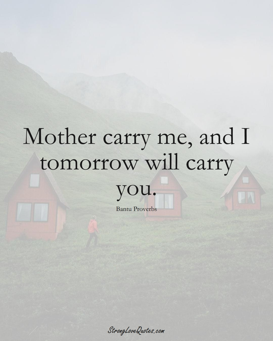 Mother carry me, and I tomorrow will carry you. (Bantu Sayings);  #aVarietyofCulturesSayings