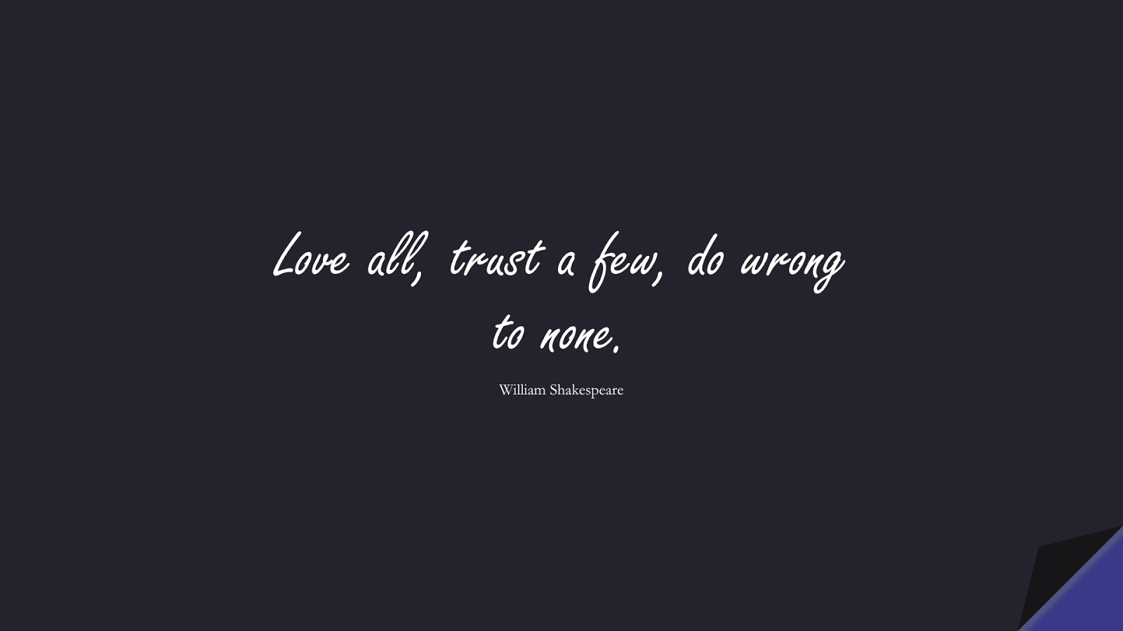 Love all, trust a few, do wrong to none. (William Shakespeare);  #ShortQuotes