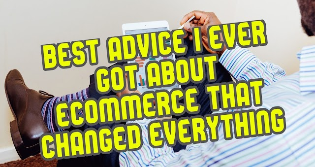 Best Advice I Ever Got About Ecommerce That Changed Everything