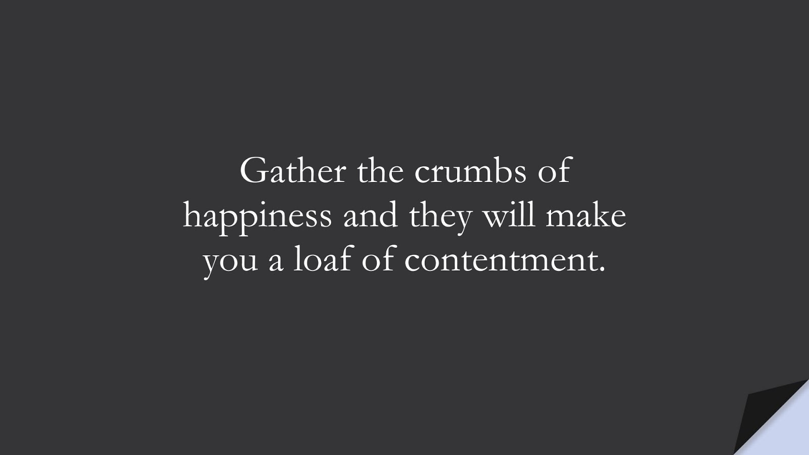 Gather the crumbs of happiness and they will make you a loaf of contentment.FALSE