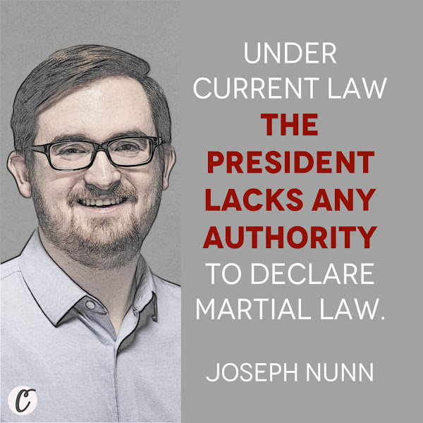 Under current law the president lacks any authority to declare martial law. — Joseph Nunn, a fellow at the Brennan Center for Justice