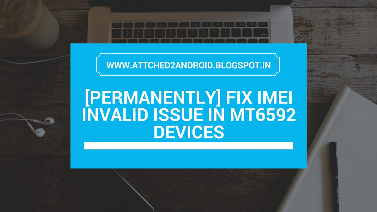 Permanently] Fix IMEI Invalid Issue In MT6592 Devices | Attached2Android