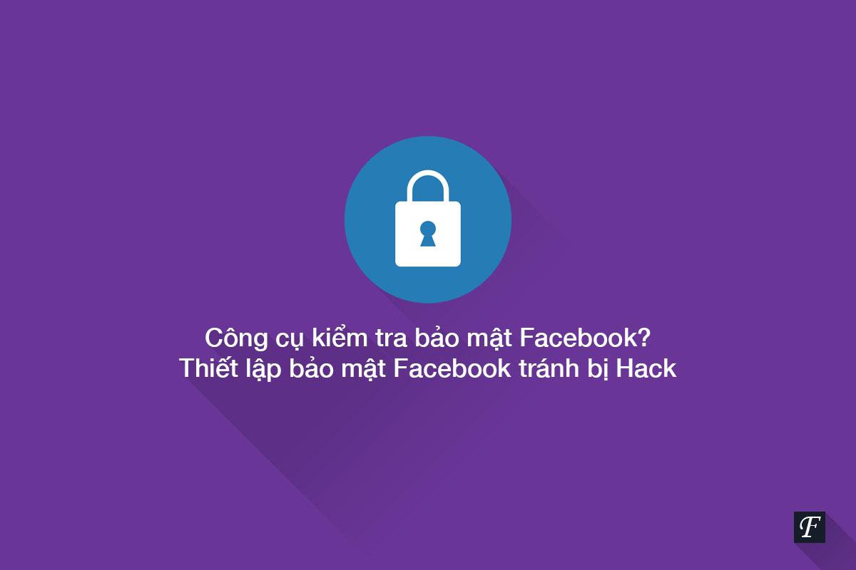 Công cụ kiểm tra bảo mật Facebook - Thiết lập bảo mật Facebook tránh bị Hack