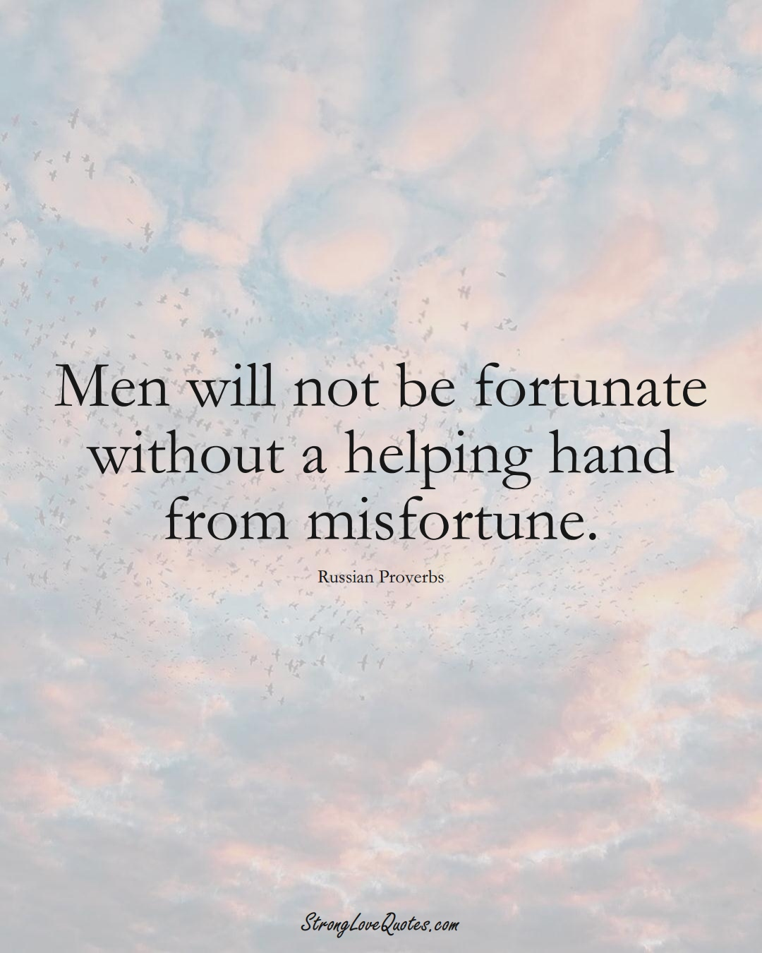 Men will not be fortunate without a helping hand from misfortune. (Russian Sayings);  #AsianSayings