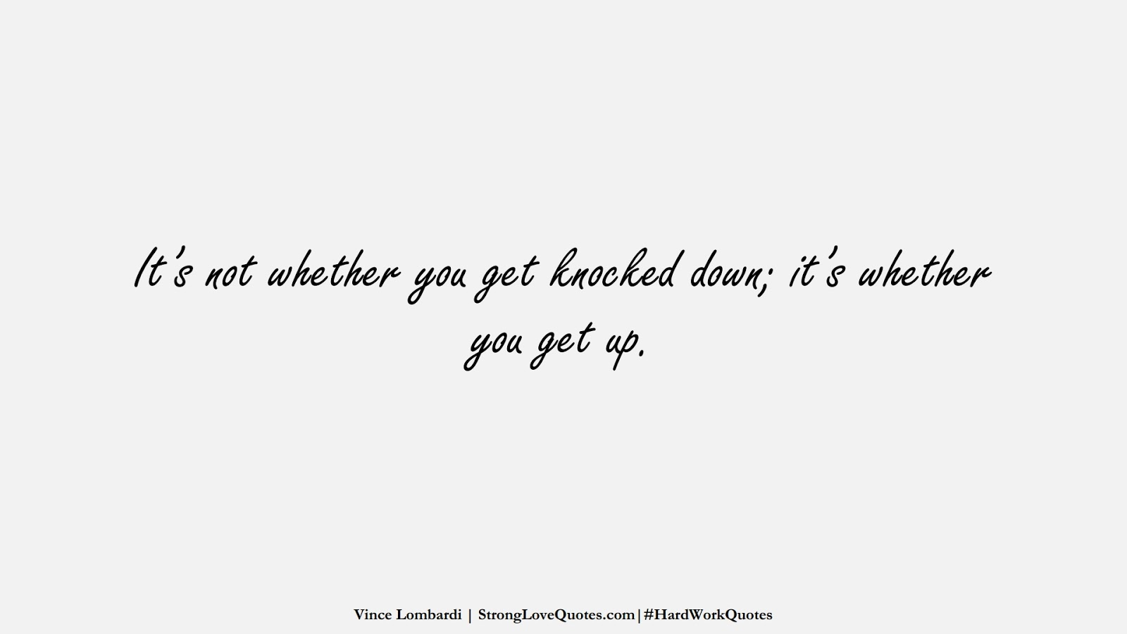 It's not whether you get knocked down; it's whether you get up. (Vince Lombardi);  #HardWorkQuotes
