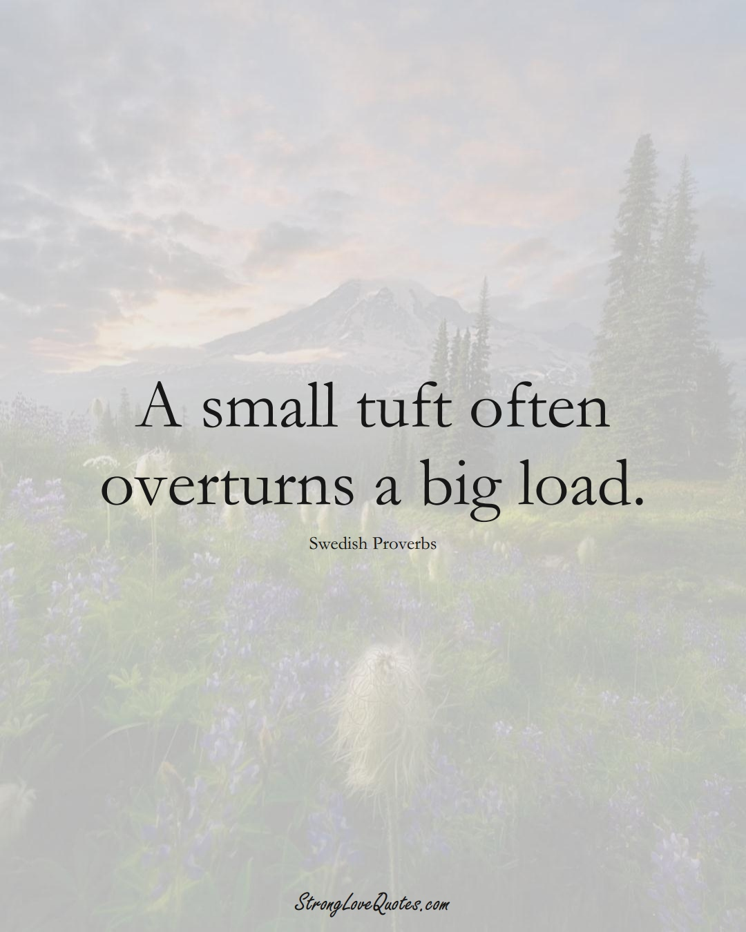 A small tuft often overturns a big load. (Swedish Sayings);  #EuropeanSayings