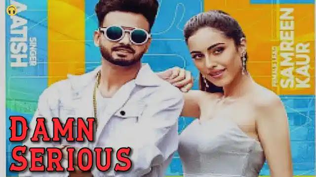 Damn Serious Lyrics in English :- Aatish   Samreen Kaur