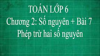 Toán lớp 6 Bài 7 Phép trừ hai số nguyên Chương 2 số nguyên | thầy lợi | toán đại số lớp 6 tập 1