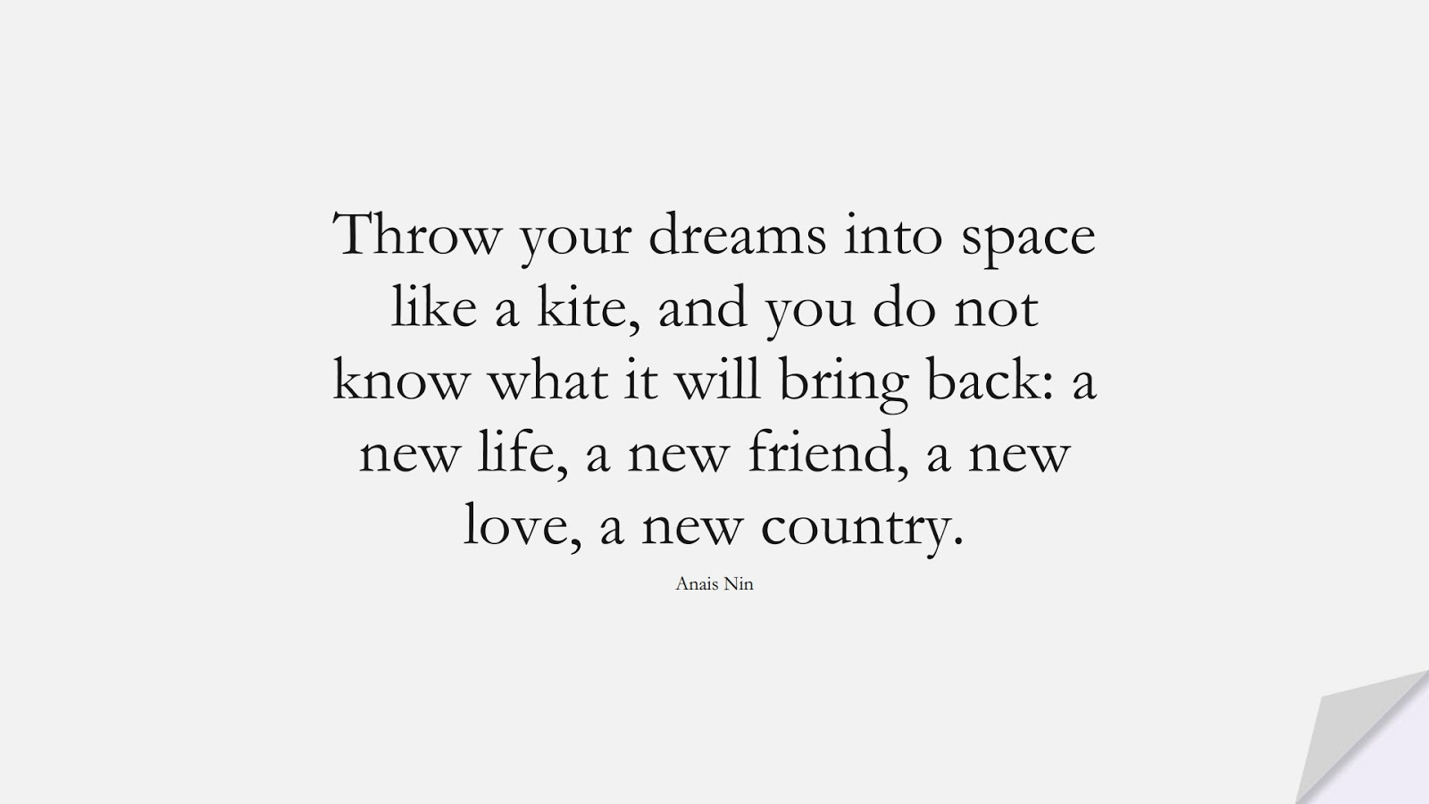 Throw your dreams into space like a kite, and you do not know what it will bring back: a new life, a new friend, a new love, a new country. (Anais Nin);  #FriendshipQuotes