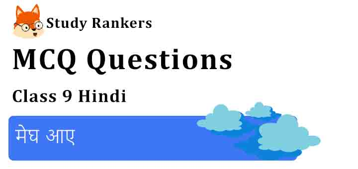 MCQ Questions for Class 9 Hindi Chapter 15 मेघ आए क्षितिज
