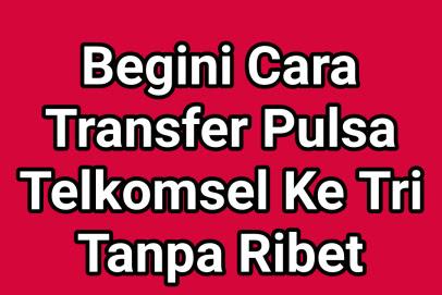 Begini Cara Transfer Pulsa Telkomsel Ke Tri Tanpa Ribet