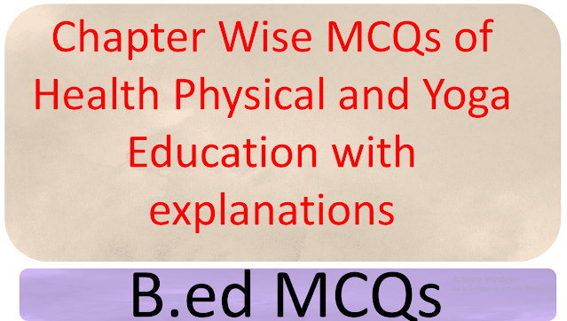 Chapter Wise MCQs of Health Physical and Yoga Education with explanations, mcqs of b.ed, b.ed mcqs, mdu b.ed mcqs, health, physical and yoga education mcqs, B.ed mcqs