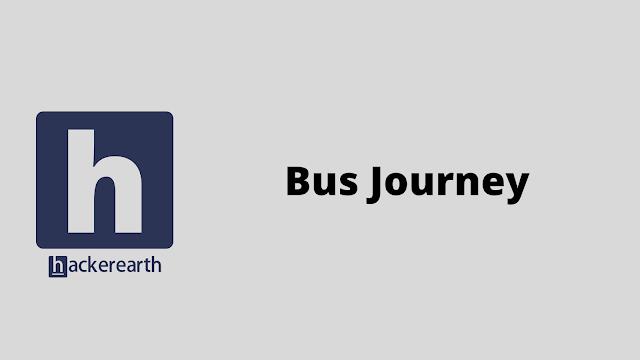 HackerEarth Bus Journey problem solution