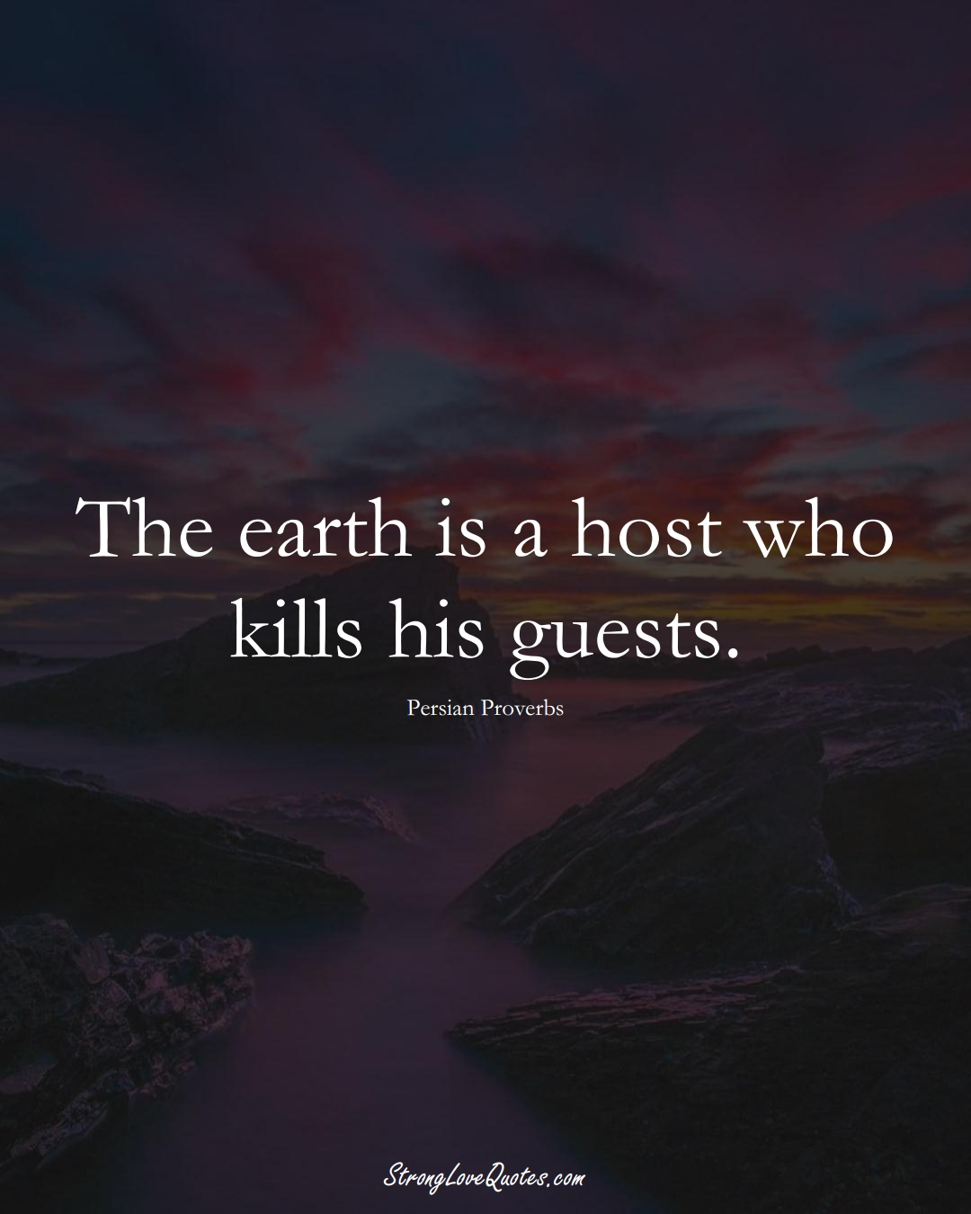 The earth is a host who kills his guests. (Persian Sayings);  #aVarietyofCulturesSayings