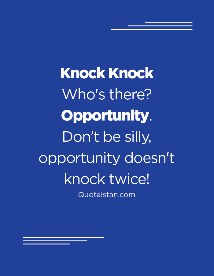 Knock Knock Who's there Opportunity. Don't be silly - opportunity doesn't knock twice!
