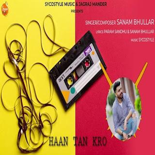 Haan Tan Kro Sanam Bhullar   Haan Tan Kro lyrics   new punjabi song   download punjabi song