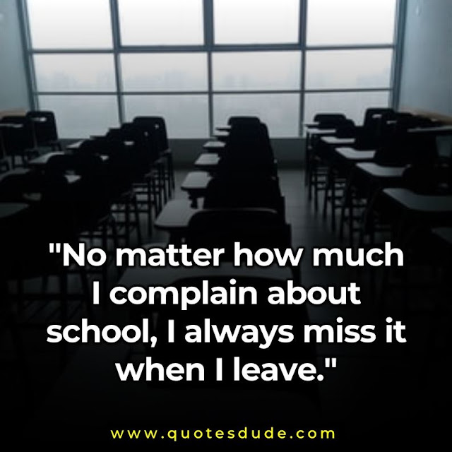 """No matter how much I complain about school, I always miss it when I leave."""
