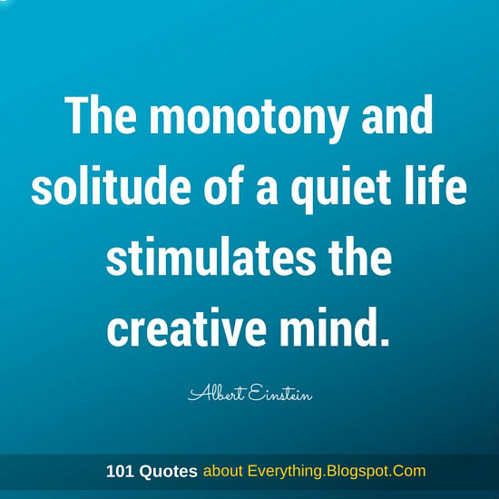 The Monotony And Solitude Of A Quiet Life Stimulates The Creative