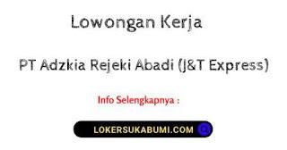 Lowongan Kerja PT Adzkia Rejeki Abadi (J&T Express) Sukabumi