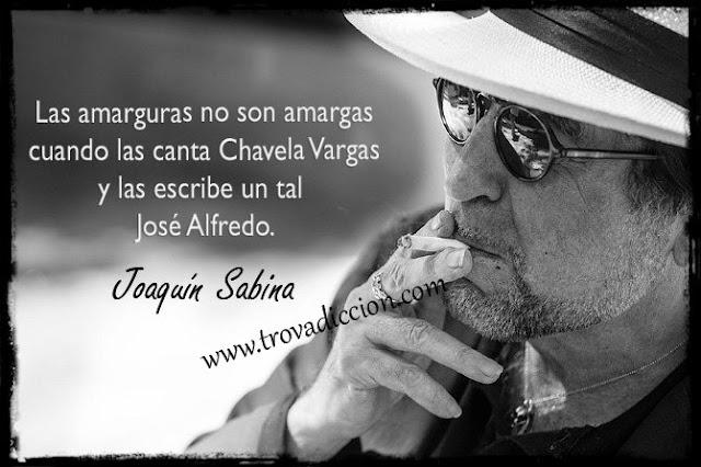 Las amarguras no son amargas  cuando las canta Chavela Vargas  y las escribe un tal José Alfredo.