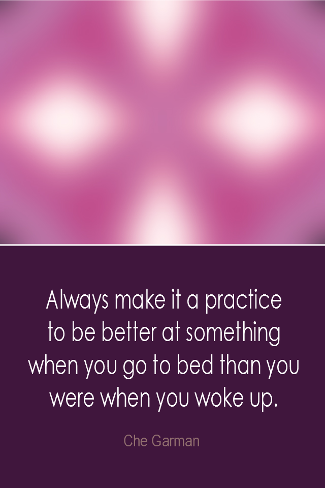 visual quote - image quotation: Always make it a practice to be better at something when you go to bed than you were when you woke up. - Che Garman