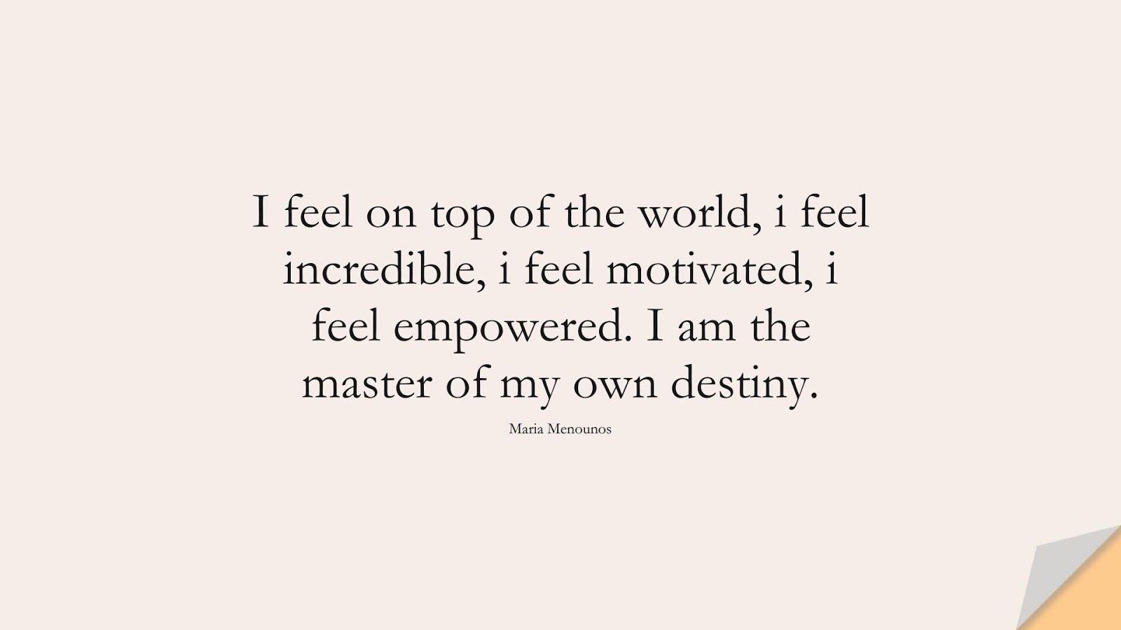 I feel on top of the world, i feel incredible, i feel motivated, i feel empowered. I am the master of my own destiny. (Maria Menounos);  #PositiveQuotes