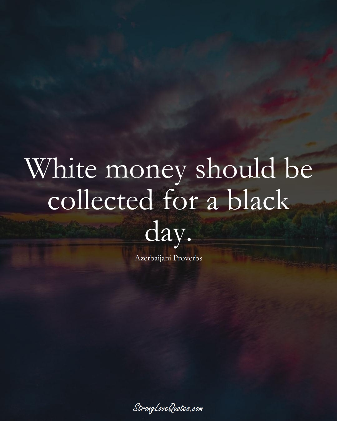 White money should be collected for a black day. (Azerbaijani Sayings);  #AsianSayings