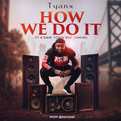How We Do It – Tyanx Ft. A'dam, Tosin Bee & Jaming
