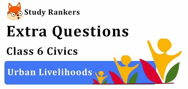Urban Livelihoods Extra Questions Chapter 9 Class 6 Civics
