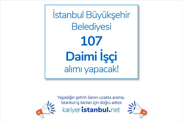 İstanbul Büyükşehir Belediyesi İŞKUR üzerinden 107 daimi işçi ilanı yayınladı. Hangi kadrolara, kaç personel alınacak. Detaylar kariyeristanbul.net'te!