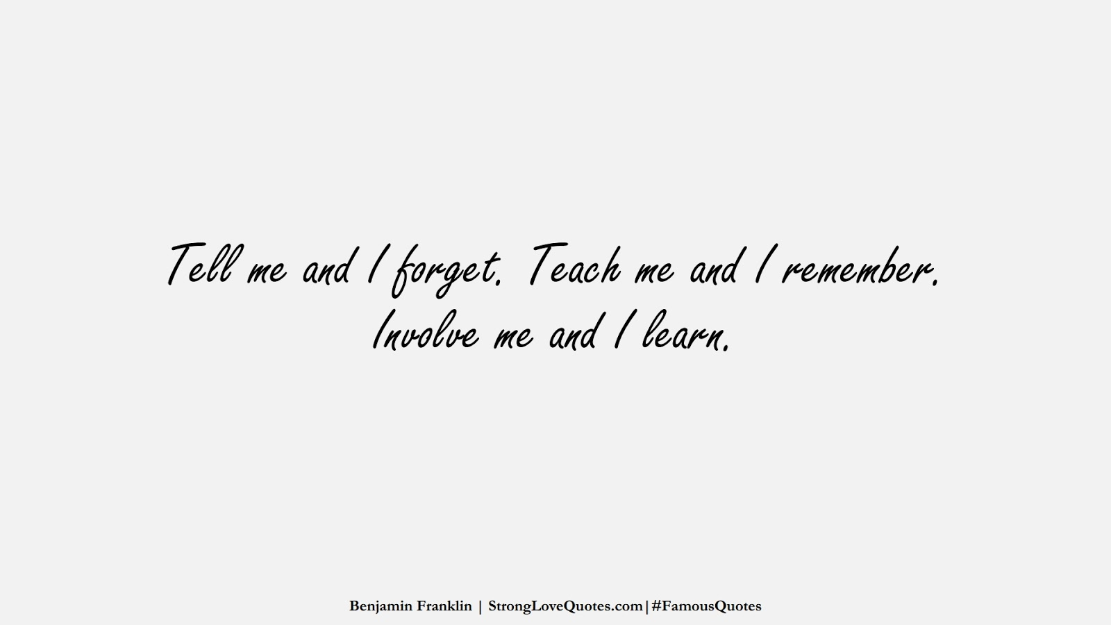 Tell me and I forget. Teach me and I remember. Involve me and I learn. (Benjamin Franklin);  #FamousQuotes