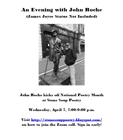 An Evening with John Roche (James Joyce Statue Not Included) - John Roche kicks off National Poetry Month at Stone Soup Poetry  Wednesday, April 7, 7:00-9:00 p.m. - Visit http://stonesouppoetry.blogspot.com/ on how to join the Zoom call. Sign in early!