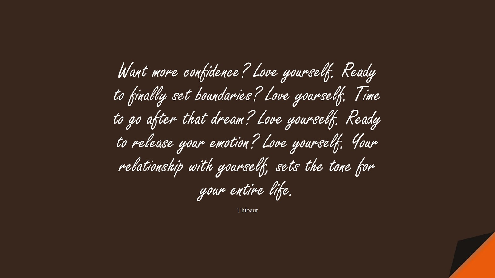 Want more confidence? Love yourself. Ready to finally set boundaries? Love yourself. Time to go after that dream? Love yourself. Ready to release your emotion? Love yourself. Your relationship with yourself, sets the tone for your entire life. (Thibaut);  #LoveYourselfQuotes