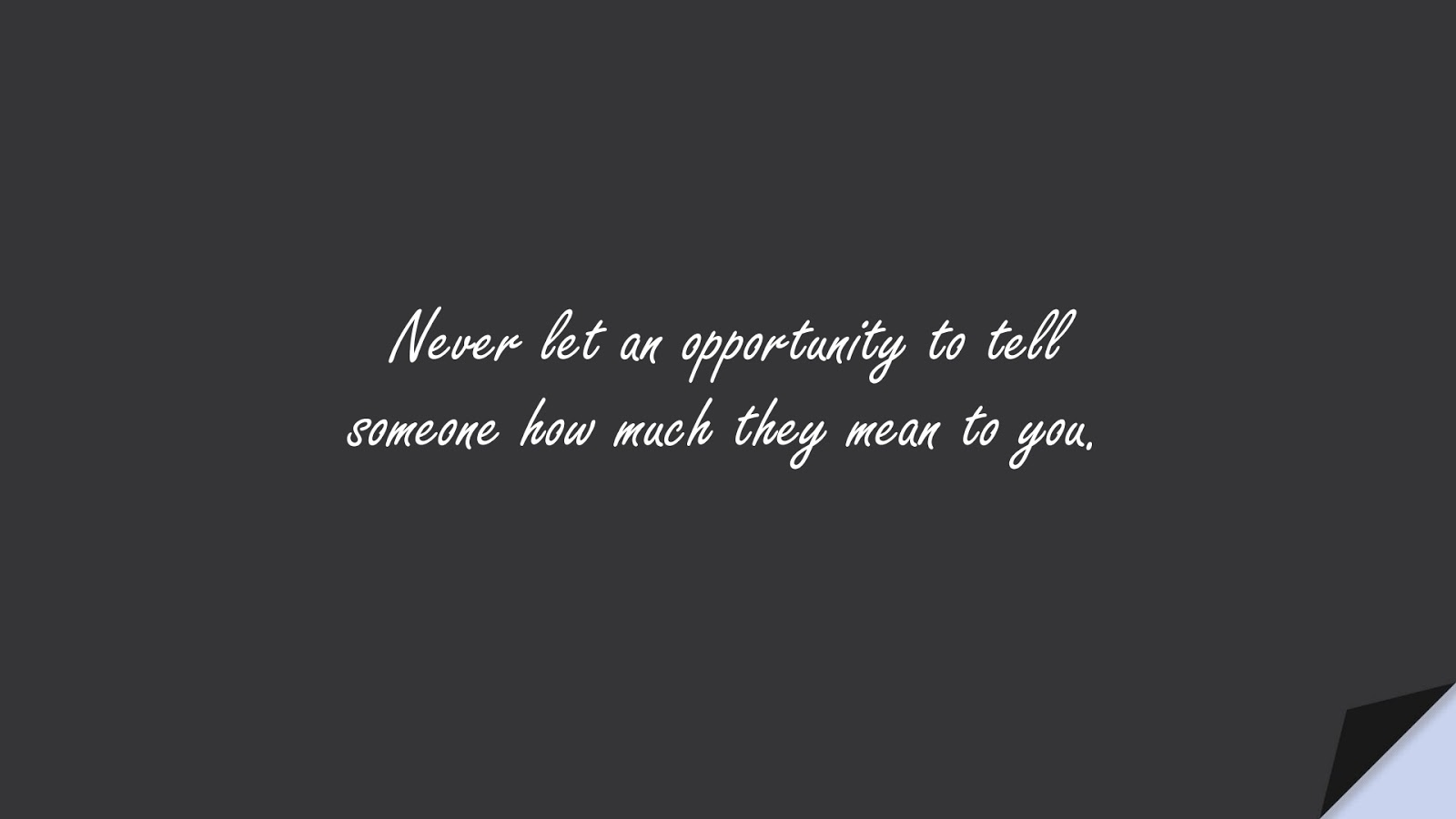 Never let an opportunity to tell someone how much they mean to you.FALSE