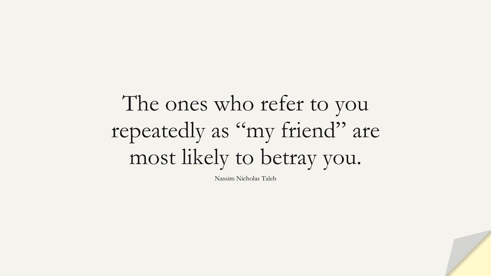 """The ones who refer to you repeatedly as """"my friend"""" are most likely to betray you. (Nassim Nicholas Taleb);  #RelationshipQuotes"""