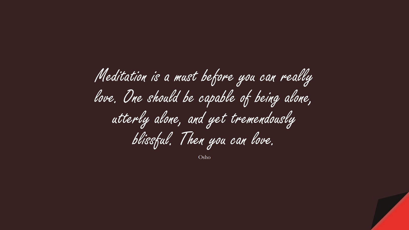 Meditation is a must before you can really love. One should be capable of being alone, utterly alone, and yet tremendously blissful. Then you can love. (Osho);  #LoveYourselfQuotes