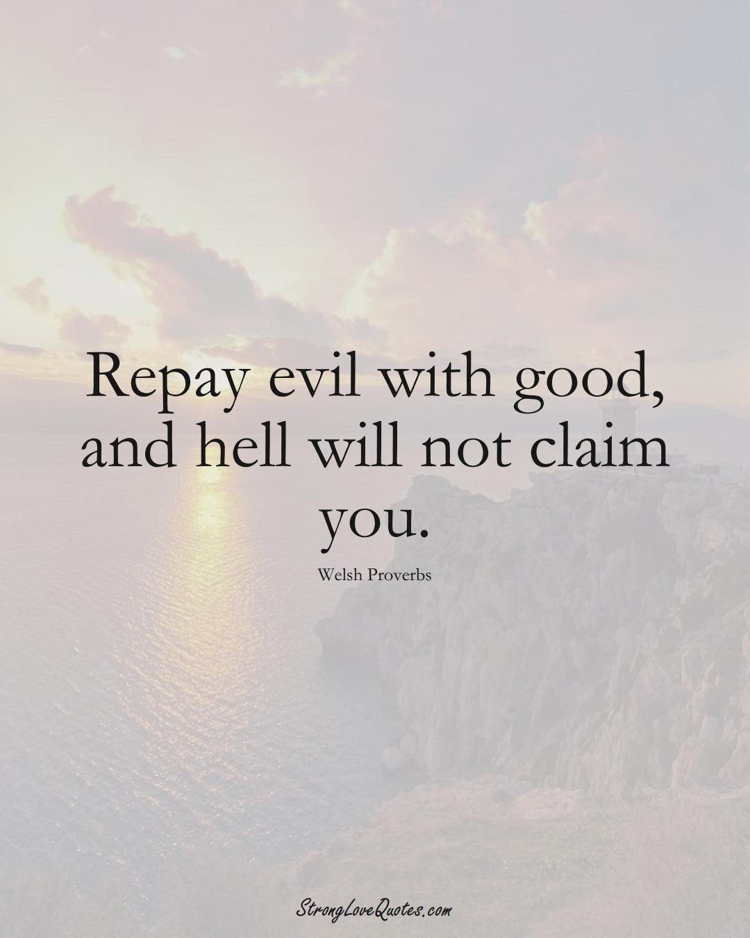 Repay evil with good, and hell will not claim you. (Welsh Sayings);  #EuropeanSayings