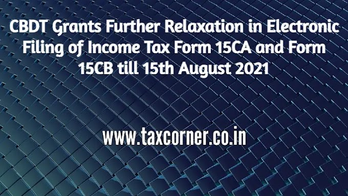CBDT Grants Further Relaxation in Electronic Filing of Income Tax Form 15CA and Form 15CB till 15th August 2021
