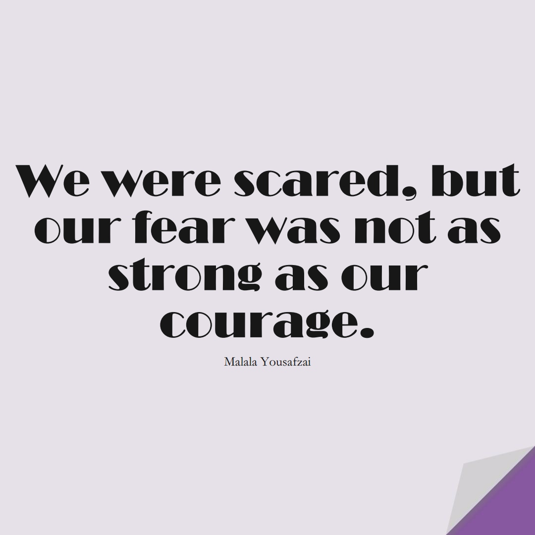 We were scared, but our fear was not as strong as our courage. (Malala Yousafzai);  #HumanityQuotes