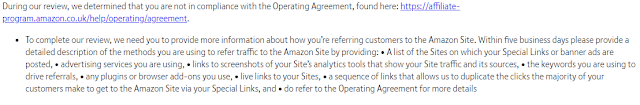 'During our review, we determined that you are not in compliance with the Operating Agreement, found here: [link] To complete our review, we need you to provide more information about how you're referring customers to the Amazon Site. Within five business days please provide a detailed description of the methods you are using to refer traffic to the Amazon Site by providing: • A list of the Sites on which your Special Links or banner ads are posted, • advertising services you are using, • links to screenshots of your Site's analytics tools that show your Site traffic and its sources, • the keywords you are using to drive referrals, • any plugins or browser add-ons you use, • live links to your Sites, • a sequence of links that allows us to duplicate the clicks the majority of your customers make to get to the Amazon Site via your Special Links, and • do refer to the Operating Agreement for more details'