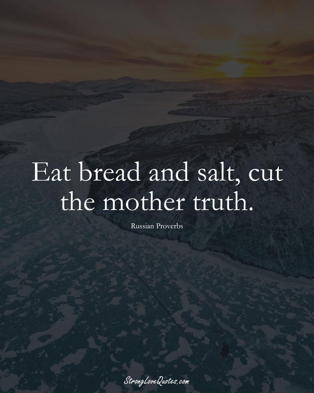 Eat bread and salt, cut the mother truth. (Russian Sayings);  #AsianSayings