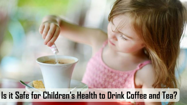 Is it Safe for Children's Health to Drink Coffee and Tea?