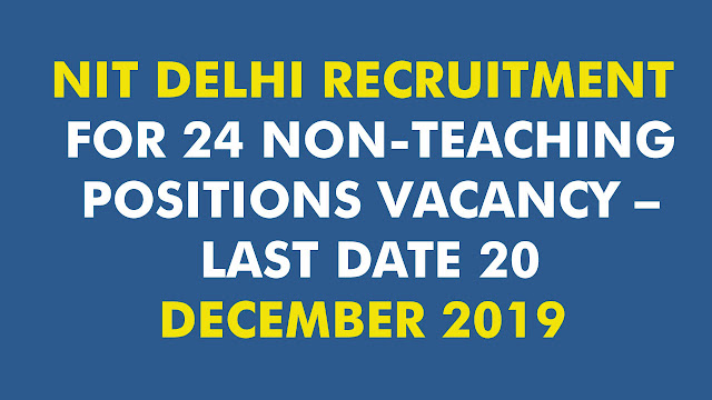 NIT DELHI RECRUITMENT FOR 24 NON-TEACHING POSITIONS VACANCY – LAST DATE 20 DECEMBER 2019