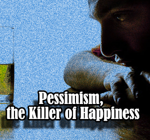 Pessimism, the Killer of Happiness