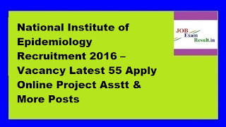 National Institute of Epidemiology Recruitment 2016 – Vacancy Latest 55 Apply Online Project Asstt & More Posts