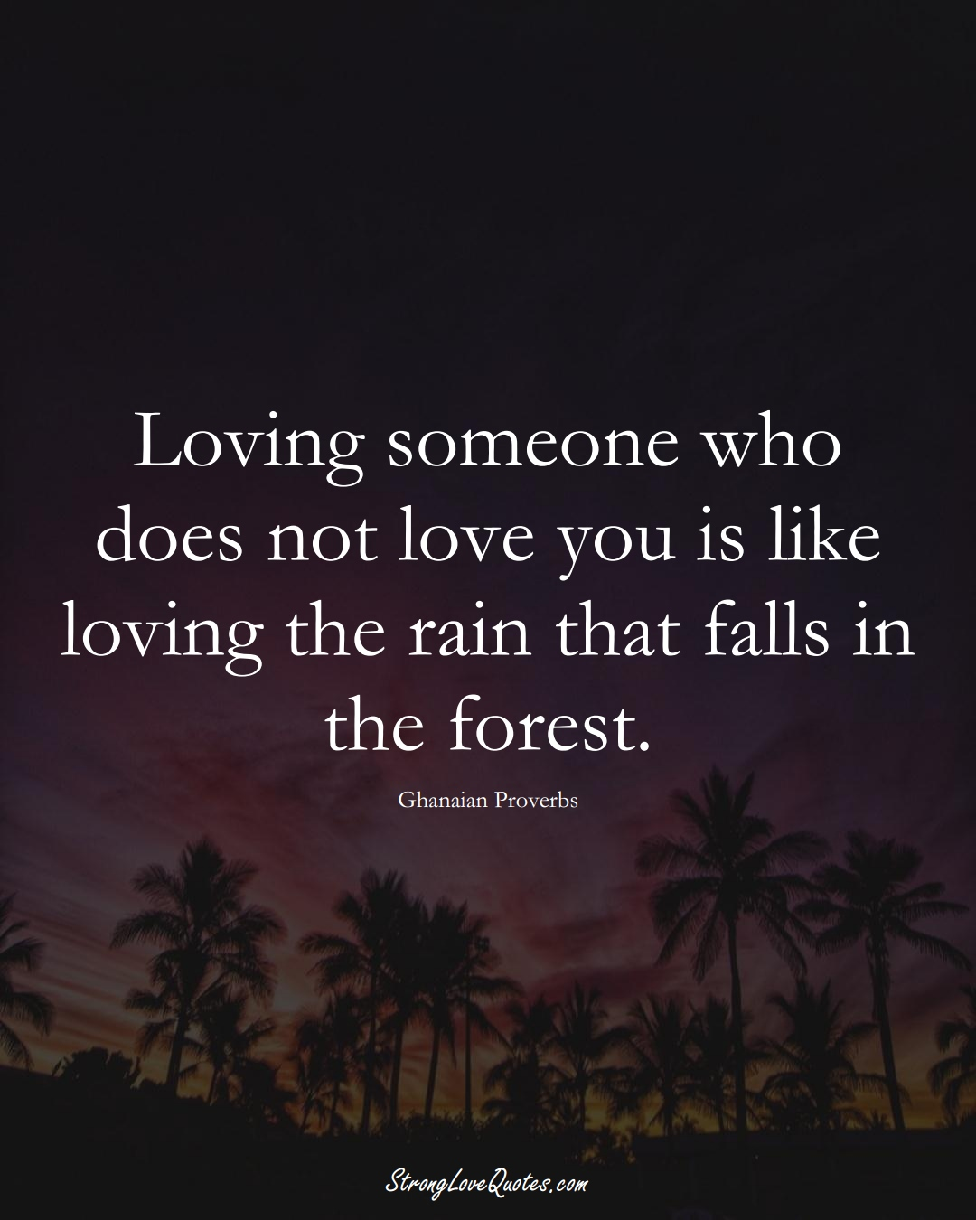Loving someone who does not love you is like loving the rain that falls in the forest. (Ghanaian Sayings);  #AfricanSayings
