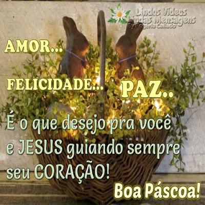 AMOR... FELICIDADE... PAZ... É o que desejo pra você e JESUS guiando sempre seu CORAÇÃO! Boa Páscoa!