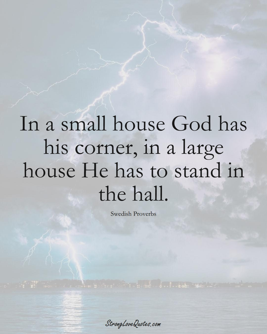 In a small house God has his corner, in a large house He has to stand in the hall. (Swedish Sayings);  #EuropeanSayings