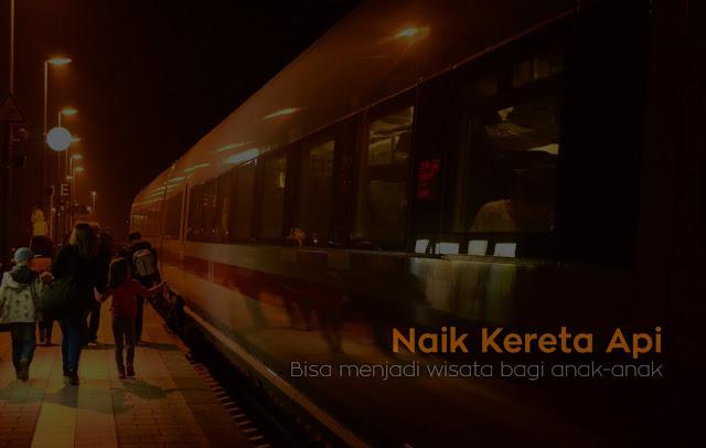 Naik Kereta Api Bisa Menjadi Wisata Bagi Anak-anak